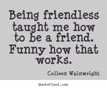 Sayings About Friendship Being Friendless Taught Me How To Be A Friend Funny How That Works