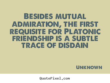 Besides mutual admiration, the first requisite for.. Unknown top friendship quotes