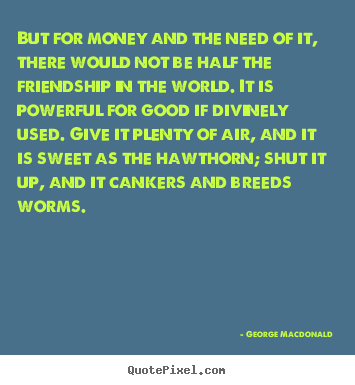 But for money and the need of it, there would.. George Macdonald famous friendship quotes