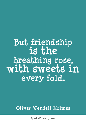 Friendship quotes - But friendship is the breathing rose, with sweets..