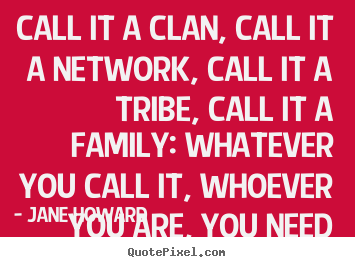 Jane Howard picture quotes - Call it a clan, call it a network, call it a tribe, call it a family:.. - Friendship sayings