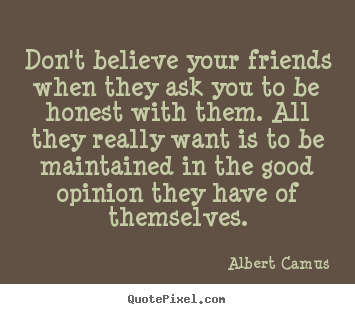 Quotes about friendship - Don't believe your friends when they ask you to be honest with them...
