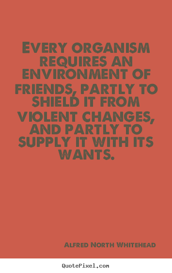 Every organism requires an environment of friends,.. Alfred North Whitehead best friendship quotes