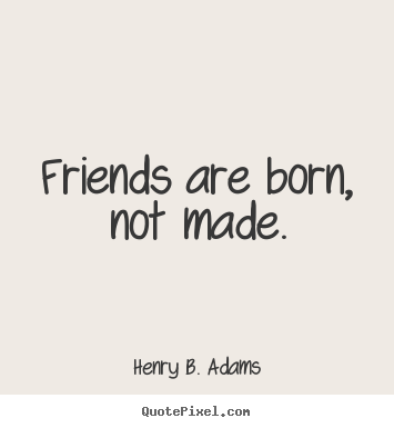 Friends are born, not made. Henry B. Adams  friendship quote