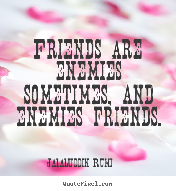 Jalal-Uddin Rumi pictures sayings - Friends are enemies sometimes, and enemies friends. - Friendship quotes