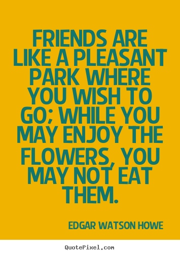 Edgar Watson Howe picture quotes - Friends are like a pleasant park where you wish to go;.. - Friendship quotes