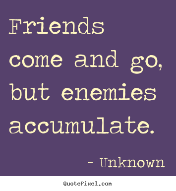 Quotes about friendship - Friends come and go, but enemies accumulate.