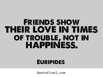 Quotes about friendship - Friends show their love in times of trouble,..