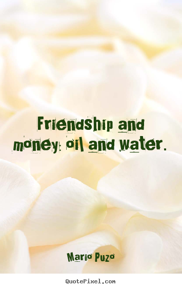 Create custom picture quotes about friendship - Friendship and money: oil and water.