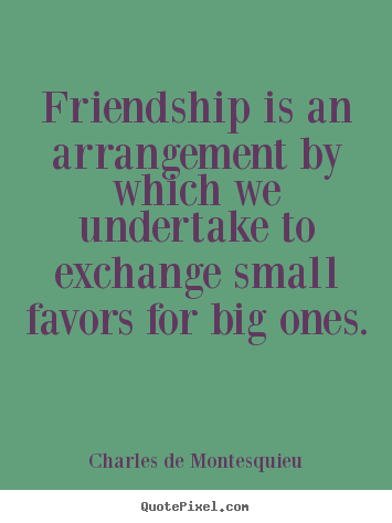 Friendship quotes - Friendship is an arrangement by which we..