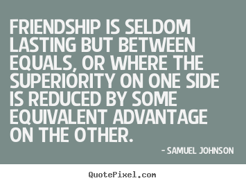 Quote about friendship - Friendship is seldom lasting but between equals, or where the superiority..