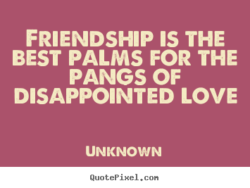 Friendship is the best palms for the pangs of disappointed