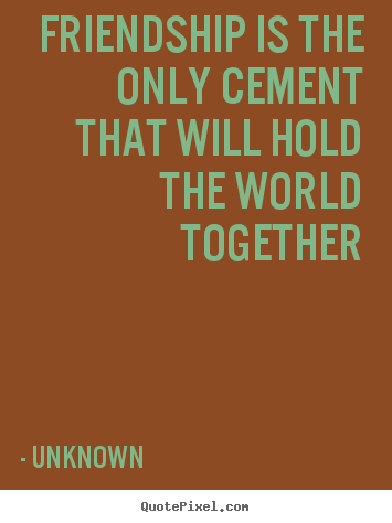 Friendship is the only cement that will hold the world together Unknown  friendship quotes