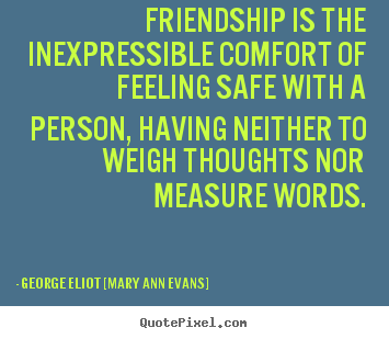 Friendship is the inexpressible comfort of feeling.. George Eliot [Mary Ann Evans] great friendship quotes