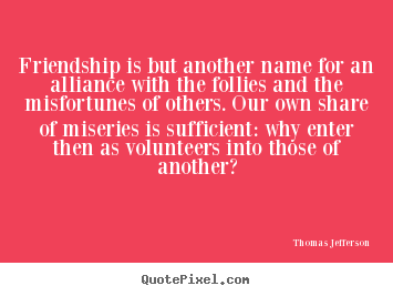 Create your own picture quotes about friendship - Friendship is but another name for an alliance with the follies and..