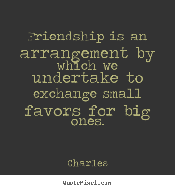 Charles pictures sayings - Friendship is an arrangement by which we undertake.. - Friendship quotes