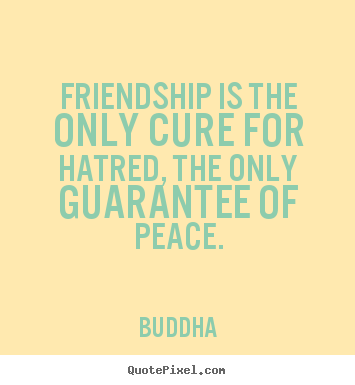 Quote about friendship - Friendship is the only cure for hatred, the only guarantee..