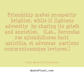 Quotes about friendship - Friendship makes prosperity brighter, while it lightens..