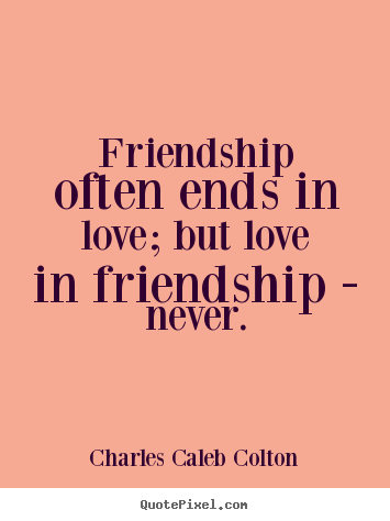 Friendship quote - Friendship often ends in love; but love in friendship - never.