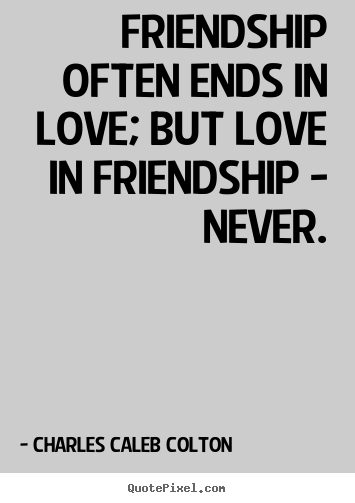 Quotes about friendship - Friendship often ends in love; but love in friendship..