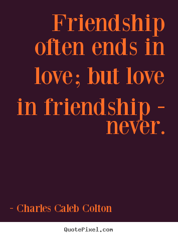 Charles Caleb Colton image quotes - Friendship often ends in love; but love in friendship - never. - Friendship quotes