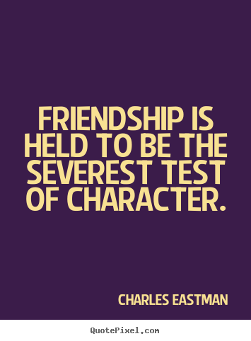 Quotes about friendship - Friendship is held to be the severest test..