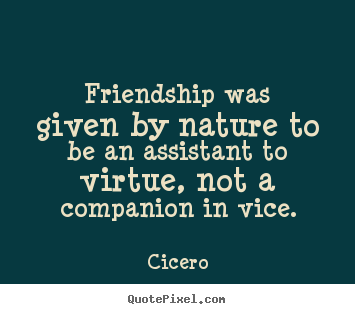 Make personalized picture quotes about friendship - Friendship was given by nature to be an assistant to virtue, not..