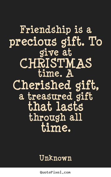 Exceptionnel Friendship Is A Precious Gift. To Give At Christmas.. Unknown Friendship  Quotes