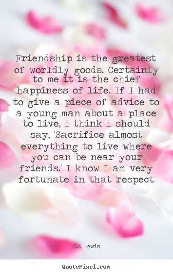 Friendship quote - Friendship is the greatest of worldly goods. certainly..