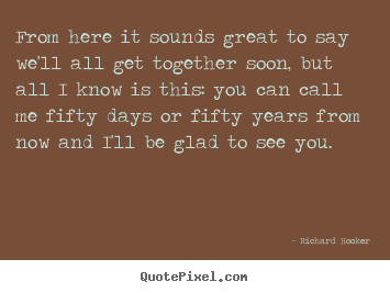 Richard Hooker picture quotes - From here it sounds great to say we'll all get together soon, but all.. - Friendship quotes