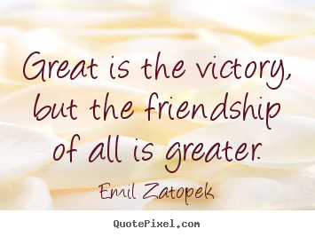 Great is the victory, but the friendship of all is greater. Emil Zatopek best friendship quotes