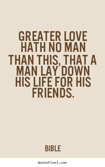 Greater love hath no man than this, that a man lay down.. Bible famous friendship quotes
