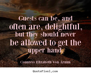 Quotes about friendship - Guests can be, and often are, delightful, but they should never be allowed..