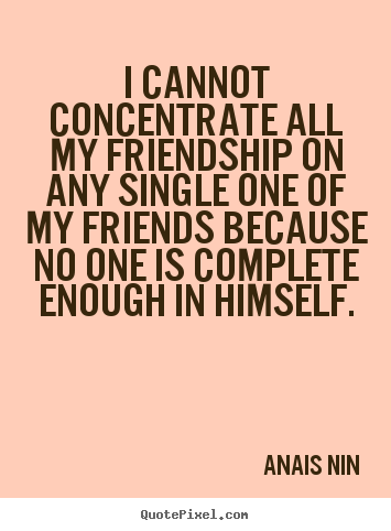 Make custom picture quotes about friendship - I cannot concentrate all my friendship on any single one of..