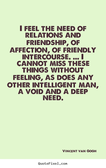 Friendship quotes - I feel the need of relations and friendship, of affection, of friendly..