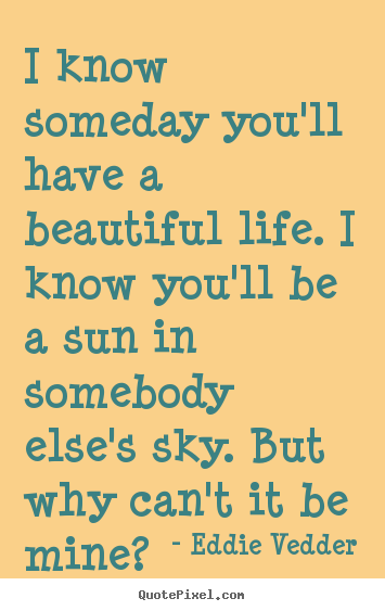 Quotes about friendship - I know someday you'll have a beautiful life. i know you'll..