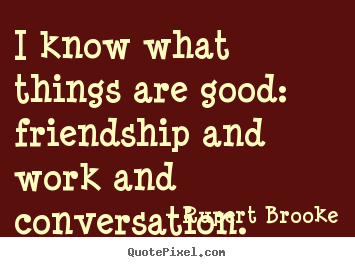 Friendship quotes - I know what things are good: friendship and work and conversation.