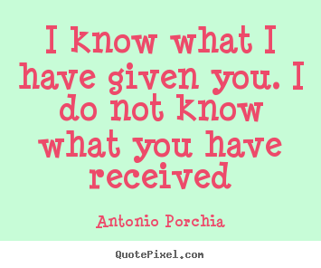 Friendship quote - I know what i have given you. i do not know what you have received