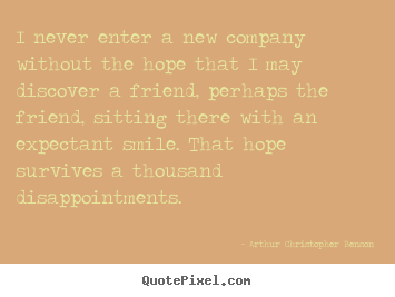 Customize picture quotes about friendship - I never enter a new company without the hope that i may discover..