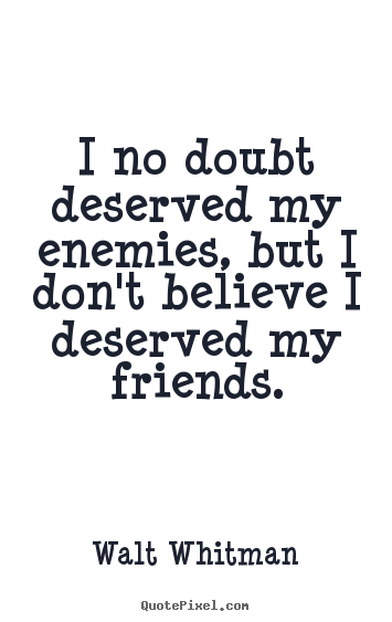 I no doubt deserved my enemies, but i don't believe i deserved my friends. Walt Whitman best friendship quote