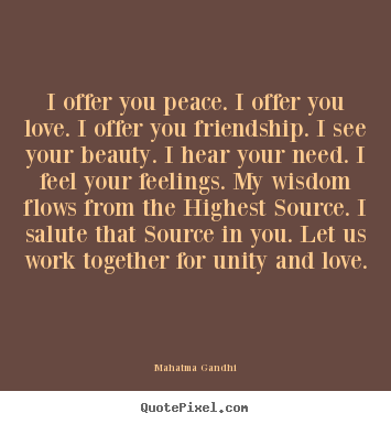 I offer you peace. i offer you love. i offer you.. Mahatma Gandhi best friendship quotes