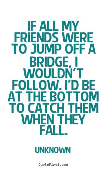 All About Friendship Quotes Unique Unknown Picture Quotes  If All My Friends Were To Jump Off A