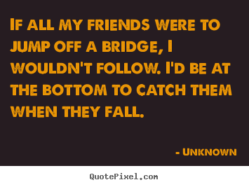 Friendship quote - If all my friends were to jump off a bridge,..