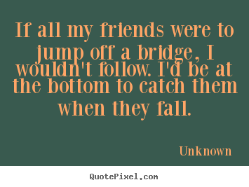Unknown picture quotes - If all my friends were to jump off a bridge, i wouldn't.. - Friendship quotes