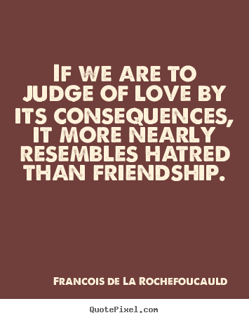 Friendship quotes - If we are to judge of love by its consequences, it more nearly resembles..