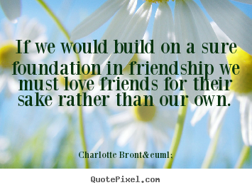Charlotte Brontë picture quotes - If we would build on a sure foundation in friendship.. - Friendship quotes
