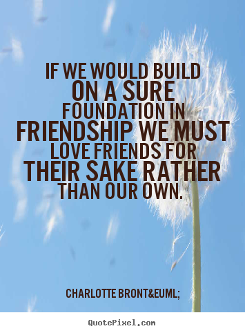 If we would build on a sure foundation in friendship we must love.. Charlotte Brontë best friendship quote