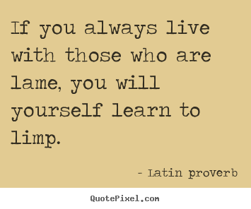 Latin Quotes About Friendship Stunning If You Always Live With Those Who Are Lame You Will Yourself