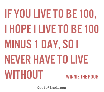 If you live to be 100, i hope i live to be 100 minus.. Winnie The Pooh greatest friendship quotes