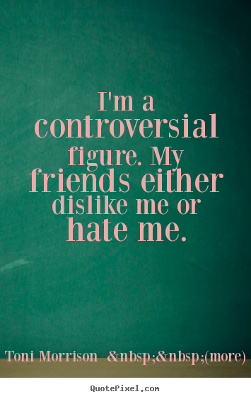 I'm a controversial figure. my friends either dislike me or hate.. Toni Morrison    (more) good friendship quote